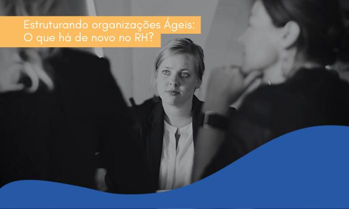 Estruturando organizações Ágeis: O que há de novo no RH?