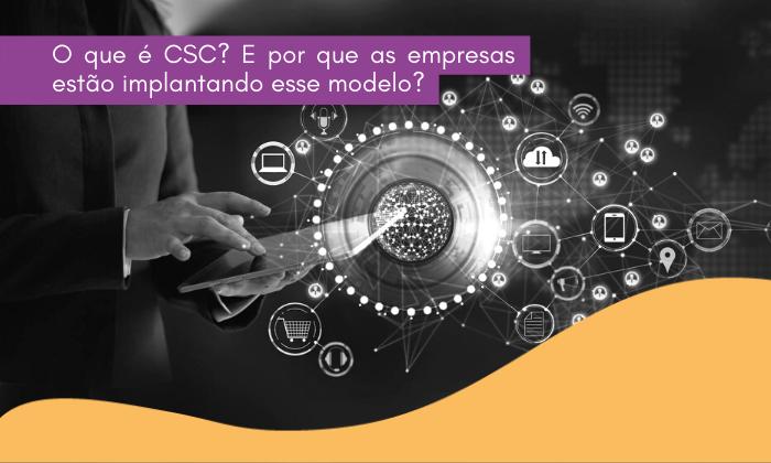 O que é CSC? E por que as empresas estão implantando esse modelo?
