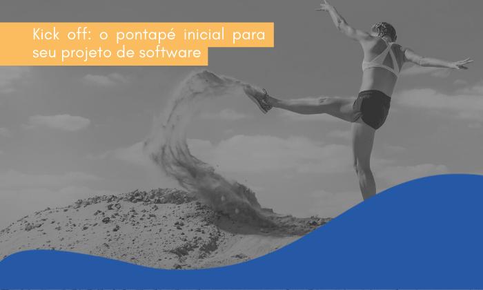 Kick off: o pontapé inicial para seu projeto de software