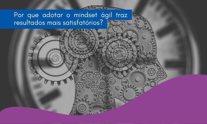 Por que adotar o mindset ágil traz resultados mais satisfatórios?