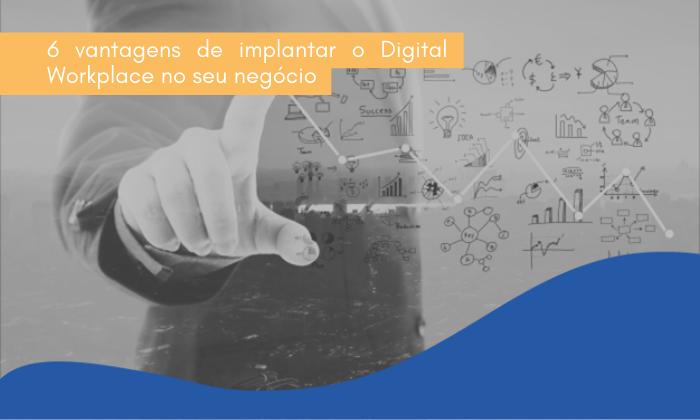 6 vantagens de implantar o Digital Workplace no seu negócio