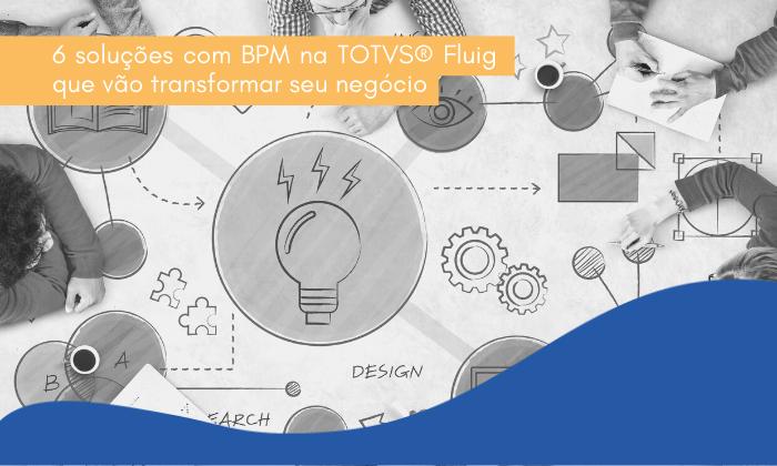 6 soluções com BPM na TOTVS® Fluig que vão transformar seu negócio