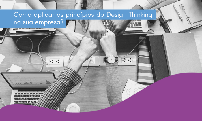 Como aplicar os princípios do Design Thinking na sua empresa?