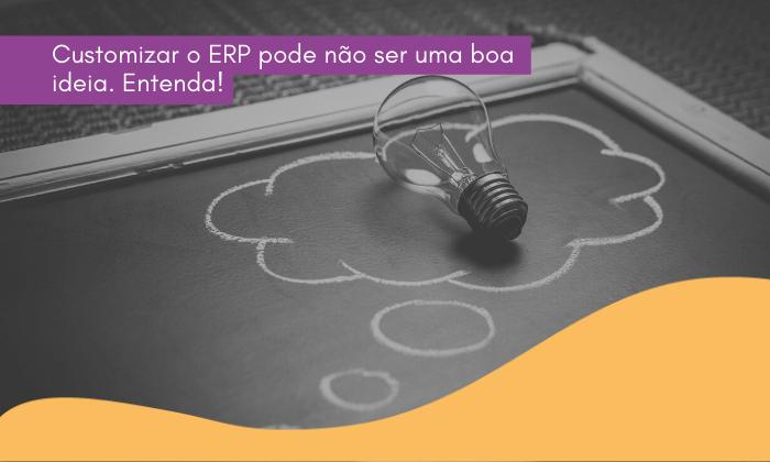 Customizar o ERP pode não ser uma boa ideia. Entenda!