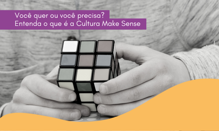 Você quer ou você precisa? Entenda o que é a cultura MakeSense