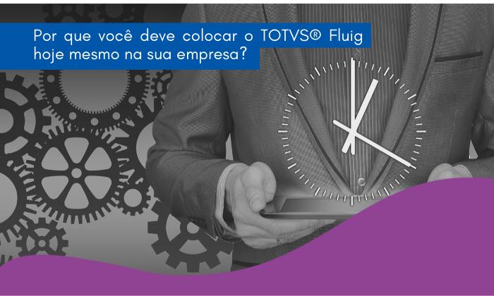 Por que você deve colocar o TOTVS® Fluig hoje mesmo na sua empresa?