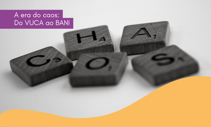 A era do caos: Do VUCA ao BANI