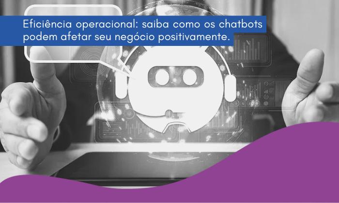 Eficiência operacional: saiba como os chatbots podem afetar seu negócio positivamente.