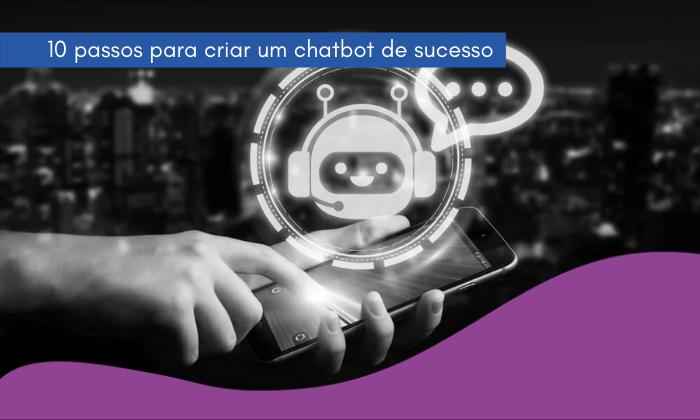 10 passos para criar um chatbot de sucesso